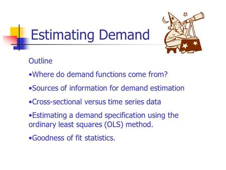 Estimating Demand Outline Where do demand functions come from? Sources of information for demand estimation Cross-sectional versus time series data Estimating.