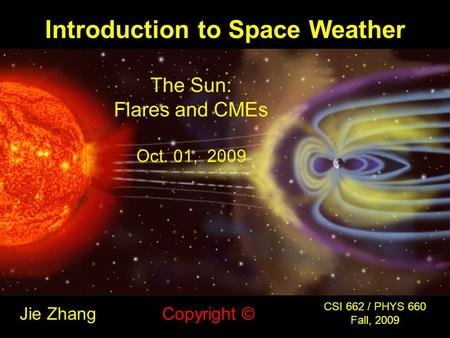 Introduction to Space Weather Jie Zhang CSI 662 / PHYS 660 Fall, 2009 Copyright © The Sun: Flares and CMEs Oct. 01, 2009.