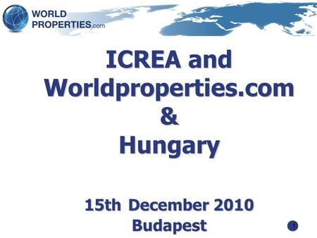 1 ICREA and Worldproperties.com & Hungary 15th December 2010 Budapest.