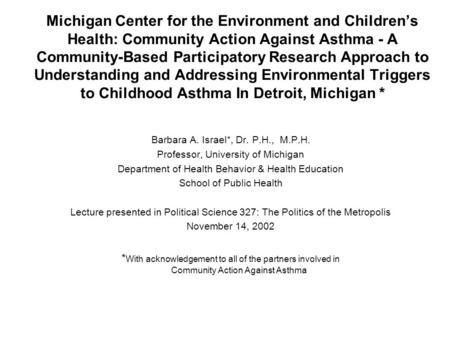 * Michigan Center for the Environment and Children's Health: Community Action Against Asthma - A Community-Based Participatory Research Approach to Understanding.