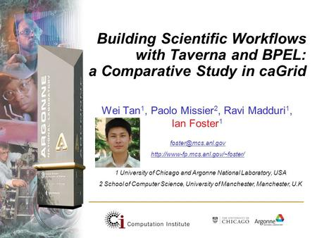 Building Scientific Workflows with Taverna and BPEL: a Comparative Study in caGrid Wei Tan 1, Paolo Missier 2, Ravi Madduri 1, Ian Foster 1 1 University.