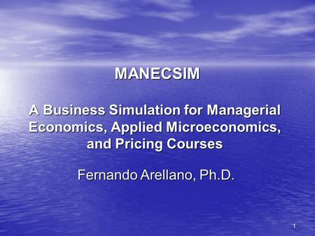 1 MANECSIM A Business Simulation for Managerial Economics, Applied Microeconomics, and Pricing Courses Fernando Arellano, Ph.D.