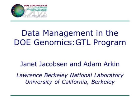 Data Management in the DOE Genomics:GTL Program Janet Jacobsen and Adam Arkin Lawrence Berkeley National Laboratory University of California, Berkeley.