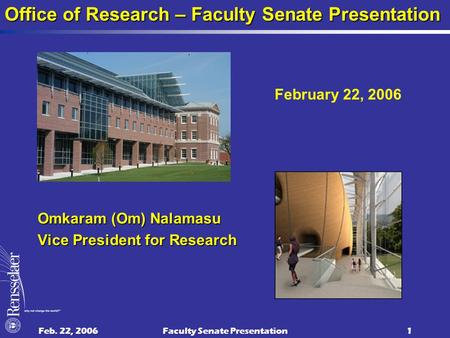 Feb. 22, 2006Faculty Senate Presentation1 Omkaram (Om) Nalamasu Vice President for Research Office of Research – Faculty Senate Presentation February 22,