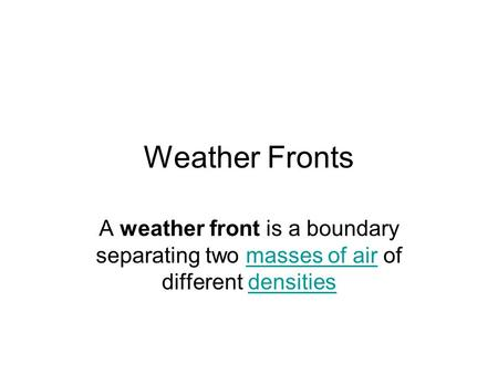 Weather Fronts A weather front is a boundary separating two masses of air of different densitiesmasses of airdensities.