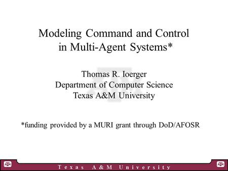 Modeling Command and Control in Multi-Agent Systems* Thomas R. Ioerger Department of Computer Science Texas A&M University *funding provided by a MURI.