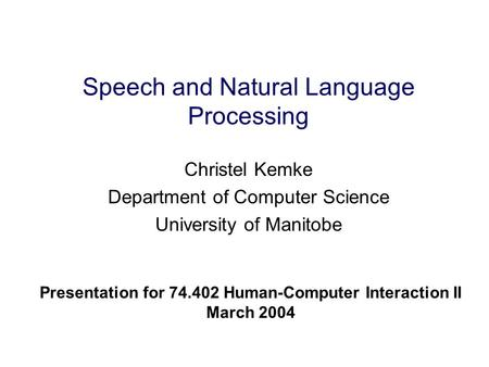 Speech and Natural Language Processing Christel Kemke Department of Computer Science University of Manitobe Presentation for 74.402 Human-Computer Interaction.