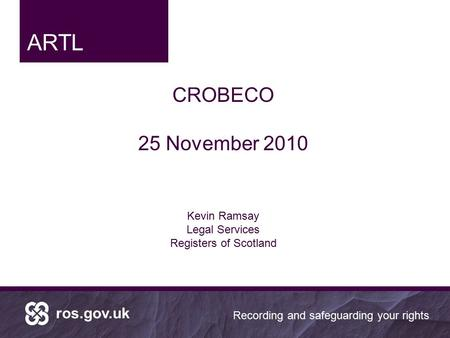 Ros.gov.uk Recording and safeguarding your rights CROBECO 25 November 2010 Kevin Ramsay Legal Services Registers of Scotland ARTL.