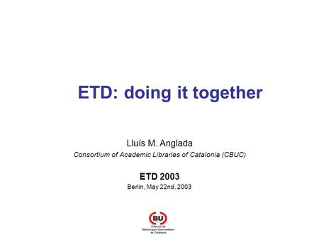 ETD: doing it together Lluís M. Anglada Consortium of Academic Libraries of Catalonia (CBUC) ETD 2003 Berlin, May 22nd, 2003.
