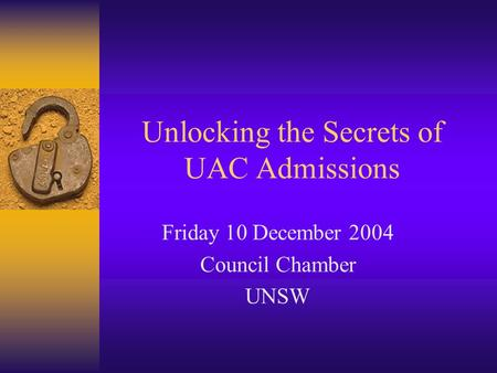 Unlocking the Secrets of UAC Admissions Friday 10 December 2004 Council Chamber UNSW.