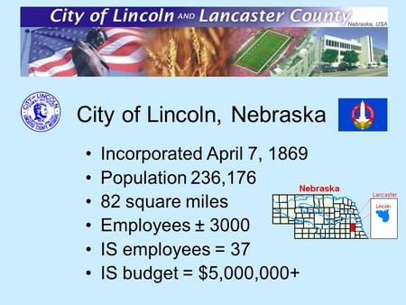 City of Lincoln, Nebraska Incorporated April 7, 1869 Population 236,176 82 square miles Employees ± 3000 IS employees = 37 IS budget = $5,000,000+