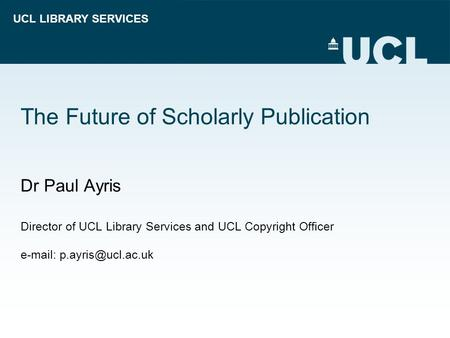 UCL LIBRARY SERVICES The Future of Scholarly Publication Dr Paul Ayris Director of UCL Library Services and UCL Copyright Officer