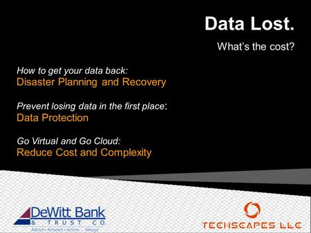 Data Lost. What's the cost? How to get your data back: Disaster Planning and Recovery Prevent losing data in the first place : Data Protection Go Virtual.