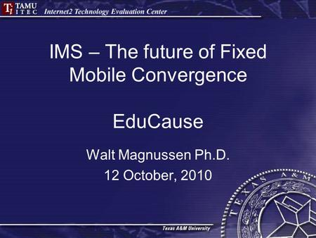 IMS – The future of Fixed Mobile Convergence EduCause Walt Magnussen Ph.D. 12 October, 2010.