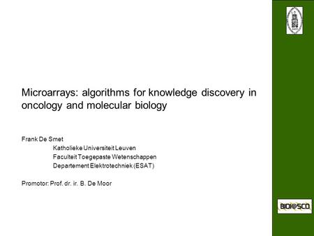 Microarrays: algorithms for knowledge discovery in oncology and molecular biology Frank De Smet Katholieke Universiteit Leuven Faculteit Toegepaste Wetenschappen.