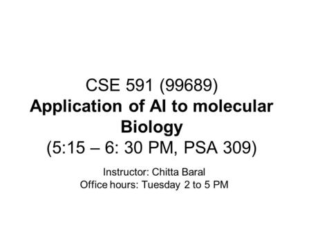 CSE 591 (99689) Application of AI to molecular Biology (5:15 – 6: 30 PM, PSA 309) Instructor: Chitta Baral Office hours: Tuesday 2 to 5 PM.
