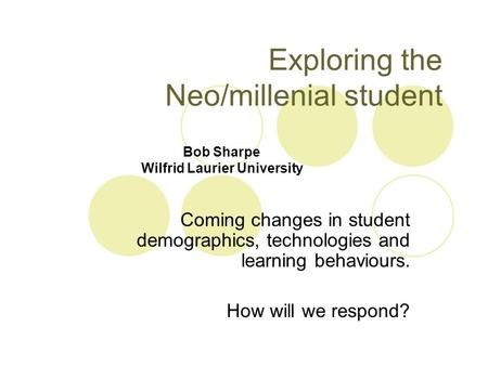 Exploring the Neo/millenial student Coming changes in student demographics, technologies and learning behaviours. How will we respond? Bob Sharpe Wilfrid.