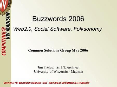 1 Buzzwords 2006 Buzzwords 2006 Web2.0, Social Software, Folksonomy Jim Phelps, Sr. I.T. Architect University of Wisconsin - Madison Common Solutions Group.