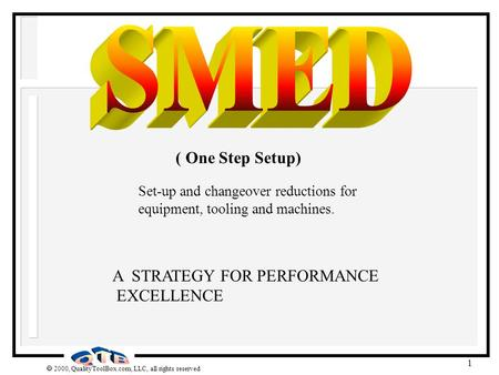  2000, QualityToolBox.com, LLC, all rights reserved 1 A STRATEGY FOR PERFORMANCE EXCELLENCE ( One Step Setup) Set-up and changeover reductions for equipment,