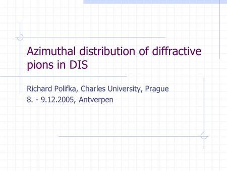 Azimuthal distribution of diffractive pions in DIS Richard Polifka, Charles University, Prague 8. - 9.12.2005, Antverpen.