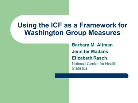 Using the ICF as a Framework for Washington Group Measures Barbara M. Altman Jennifer Madans Elizabeth Rasch National Center for Health Statistics.