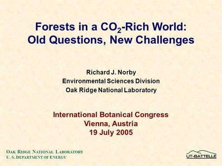 O AK R IDGE N ATIONAL L ABORATORY U. S. D EPARTMENT OF E NERGY Richard J. Norby Environmental Sciences Division Oak Ridge National Laboratory Forests in.