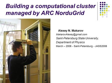 Building a computational cluster managed by ARC NorduGrid Alexey N. Makarov Saint-Petersburg State University, Department of Physics.