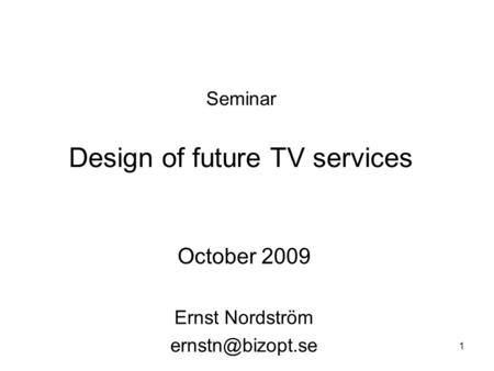 1 Seminar Design of future TV services October 2009 Ernst Nordström