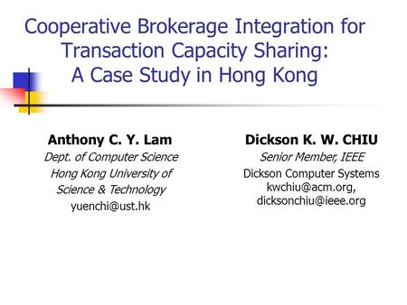 Cooperative Brokerage Integration for Transaction Capacity Sharing: A Case Study in Hong Kong Dickson K. W. CHIU Senior Member, IEEE Dickson Computer Systems.