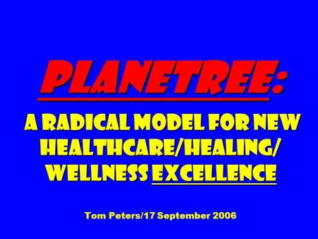 Planetree: A Radical Model for New Healthcare/Healing/ Wellness Excellence Planetree: A Radical Model for New Healthcare/Healing/ Wellness Excellence Tom.