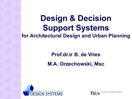 Design & Decision Support Systems for Architectural Design and Urban Planning Prof.dr.ir B. de Vries M.A. Orzechowski, Msc.