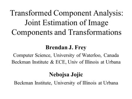 Transformed Component Analysis: Joint Estimation of Image Components and Transformations Brendan J. Frey Computer Science, University of Waterloo, Canada.