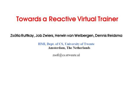 Towards a Reactive Virtual Trainer Zsófia Ruttkay, Job Zwiers, Herwin van Welbergen, Dennis Reidsma HMI, Dept. of CS, University of Twente Amsterdam, The.