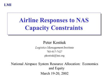 LMI Airline Responses to NAS Capacity Constraints Peter Kostiuk Logistics Management Institute 703-917-7427 National Airspace System Resource.