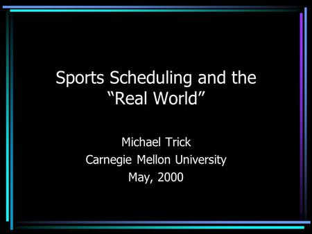 "Sports Scheduling and the ""Real World"" Michael Trick Carnegie Mellon University May, 2000."