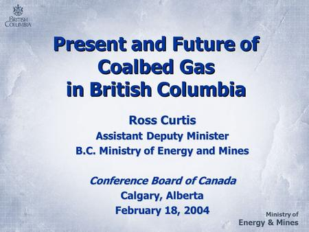 Ministry of Energy & Mines Present and Future of Coalbed Gas in British Columbia Ross Curtis Assistant Deputy Minister B.C. Ministry of Energy and Mines.
