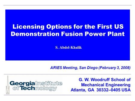 Licensing Options for the First US Demonstration Fusion Power Plant S. Abdel-Khalik ARIES Meeting, San Diego (February 3, 2008) G. W. Woodruff School of.