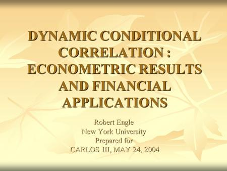 DYNAMIC CONDITIONAL CORRELATION : ECONOMETRIC RESULTS AND FINANCIAL APPLICATIONS Robert Engle New York University Prepared for CARLOS III, MAY 24, 2004.