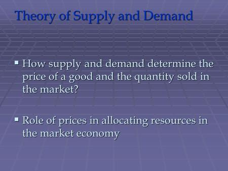 Theory of Supply and Demand  How supply and demand determine the price of a good and the quantity sold in the market?  Role of prices in allocating resources.