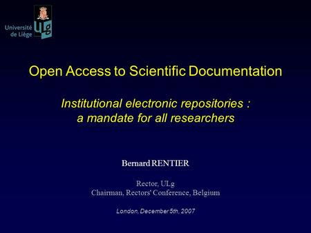 Open Access to Scientific Documentation Institutional electronic repositories : a mandate for all researchers Bernard RENTIER Rector, ULg Chairman, Rectors'