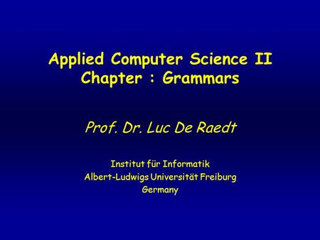 Applied Computer Science II Chapter : Grammars Prof. Dr. Luc De Raedt Institut für Informatik Albert-Ludwigs Universität Freiburg Germany.