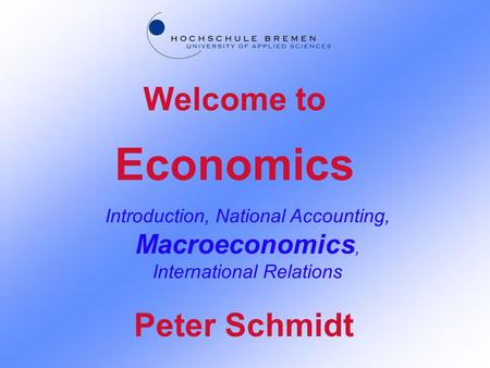 Economics Introduction, National Accounting, Macroeconomics, International Relations Welcome to Peter Schmidt.