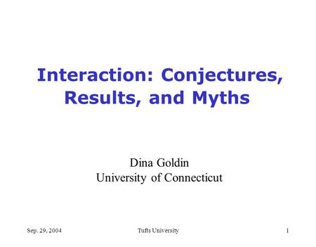 Sep. 29, 2004Tufts University1 Interaction: Conjectures, Results, and Myths Dina Goldin University of Connecticut.