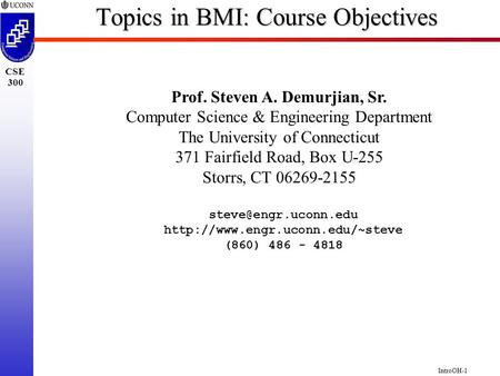 IntroOH-1 CSE 300 Topics in BMI: Course Objectives Prof. Steven A. Demurjian, Sr. Computer Science & Engineering Department The University of Connecticut.