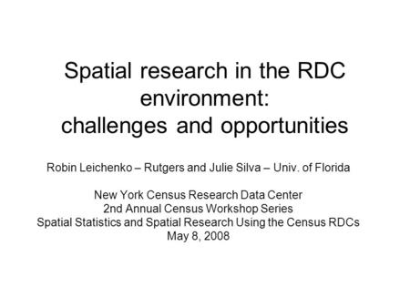 Spatial research in the RDC environment: challenges and opportunities Robin Leichenko – Rutgers and Julie Silva – Univ. of Florida New York Census Research.