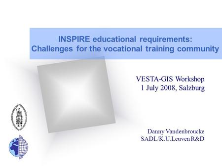 INSPIRE educational requirements: Challenges for the vocational training community VESTA-GIS Workshop 1 July 2008, Salzburg Danny Vandenbroucke SADL/K.U.Leuven.