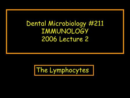 Dental Microbiology #211 IMMUNOLOGY 2006 Lecture 2 The Lymphocytes.