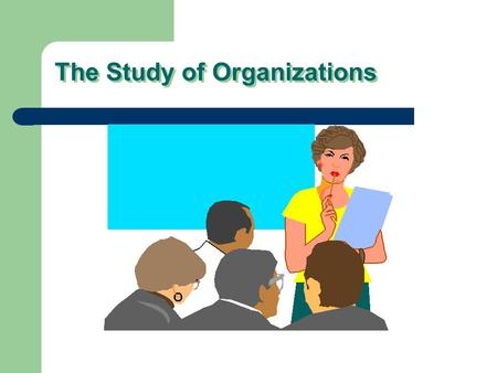 The Study of Organizations. I. The Importance of Organizations Organizations exists because they accomplish things that cannot be achieved by individuals.