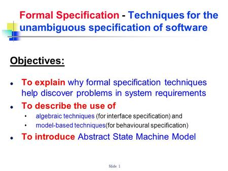Formal Specification - Techniques for the unambiguous specification of software Objectives: To explain why formal specification techniques help discover.