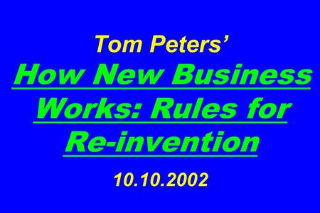 Tom Peters' How New Business Works: Rules for Re-invention 10.10.2002.